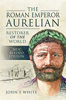 The Roman Emperor Aurelian: Restorer of the World - New Revised Edition