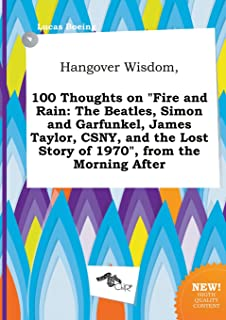 Hangover Wisdom, 100 Thoughts on Fire and Rain: The Beatles, Simon and Garfunkel, James Taylor, CSNY, and the Lost Story o...
