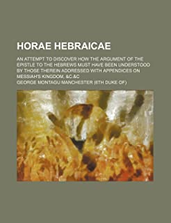 Horae Hebraicae; An Attempt to Discover How the Argument of the Epistle to the Hebrews Must Have Been Understood by Those ...