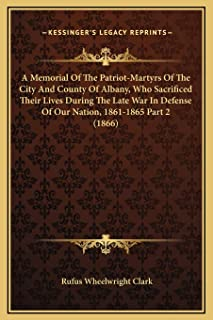 A Memorial Of The Patriot-Martyrs Of The City And County Of Albany, Who Sacrificed Their Lives During The Late War In Defe...