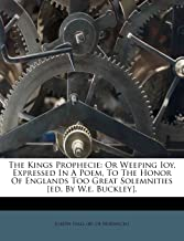 The Kings Prophecie: Or Weeping Ioy, Expressed In A Poem, To The Honor Of Englands Too Great Solemnities [ed. By W.e. Buckley].