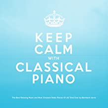 Keep Calm With Classical Piano: The Best Relaxing Music and Most Greatest Relax Pieces of All Time Ever