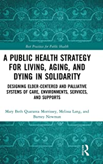 A Public Health Strategy for Living, Aging and Dying in Solidarity: Designing Elder-Centered and Palliative Systems of Car...