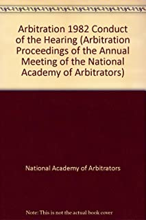 Arbitration 1982 Conduct of the Hearing (ARBITRATION PROCEEDINGS OF THE ANNUAL MEETING OF THE NATIONAL ACADEMY OF ARBITRATORS)