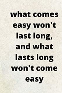 What comes easy won't last long, and what lasts long won't come easy: Lined Notebook/Journal; Inspirational Gifts, Quote D...