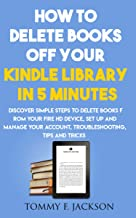 How to delete books off your kindle library in 5 minutes: Discover simple steps to delete books from your fire HD device, set up and manage your account, troubleshooting, tips and tricks