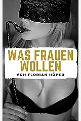 WAS FRAUEN WOLLEN: Frauen glücklich machen, Frauen verstehen, Frauen verführen, Frauen befriedigen und eine glückliche Beziehung oder glückliche Ehe führen! Kindle Ausgabe