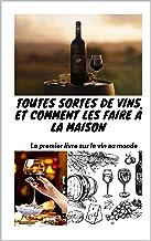Toutes sortes de vins et comment les faire à la maison: Le premier livre sur le vin au monde