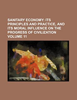 Sanitary Economy Volume 11; Its Principles and Practice, and Its Moral Influence on the Progress of Civilization