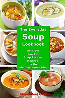 The Everyday Soup Cookbook: Delicious Low Fat Soup Recipes Inspired by the Mediterranean Diet: Healthy Recipes for Weight Loss