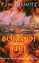 Born Of Fire: The Prelude to The Prosperine Series (Prelude to Prosperine: a fantastic sci fi adventure with intriguing political and metaphysical undertones.)