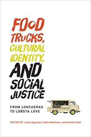 Food Trucks, Cultural Identity, and Social Justice: From Loncheras to Lobsta Love (Food, Health, and the Environment)