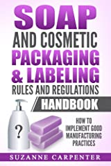 Soap and Cosmetic Packaging & Labeling Rules and Regulations Handbook: How to Implement Good Manufacturing Practices Kindle Edition