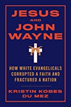 Jesus and John Wayne: How White Evangelicals Corrupted a Faith and Fractured a Nation (English Edition)