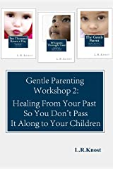 Gentle Parenting Workshop 2: Healing from Your Past so You Don't Pass it Along to Your Children (Gentle Parenting Workshops) Kindle Edition