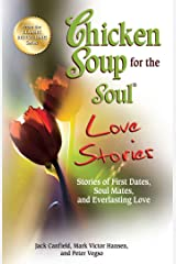 Chicken Soup for the Soul Love Stories: Stories of First Dates, Soul Mates and Everlasting Love Kindle Edition