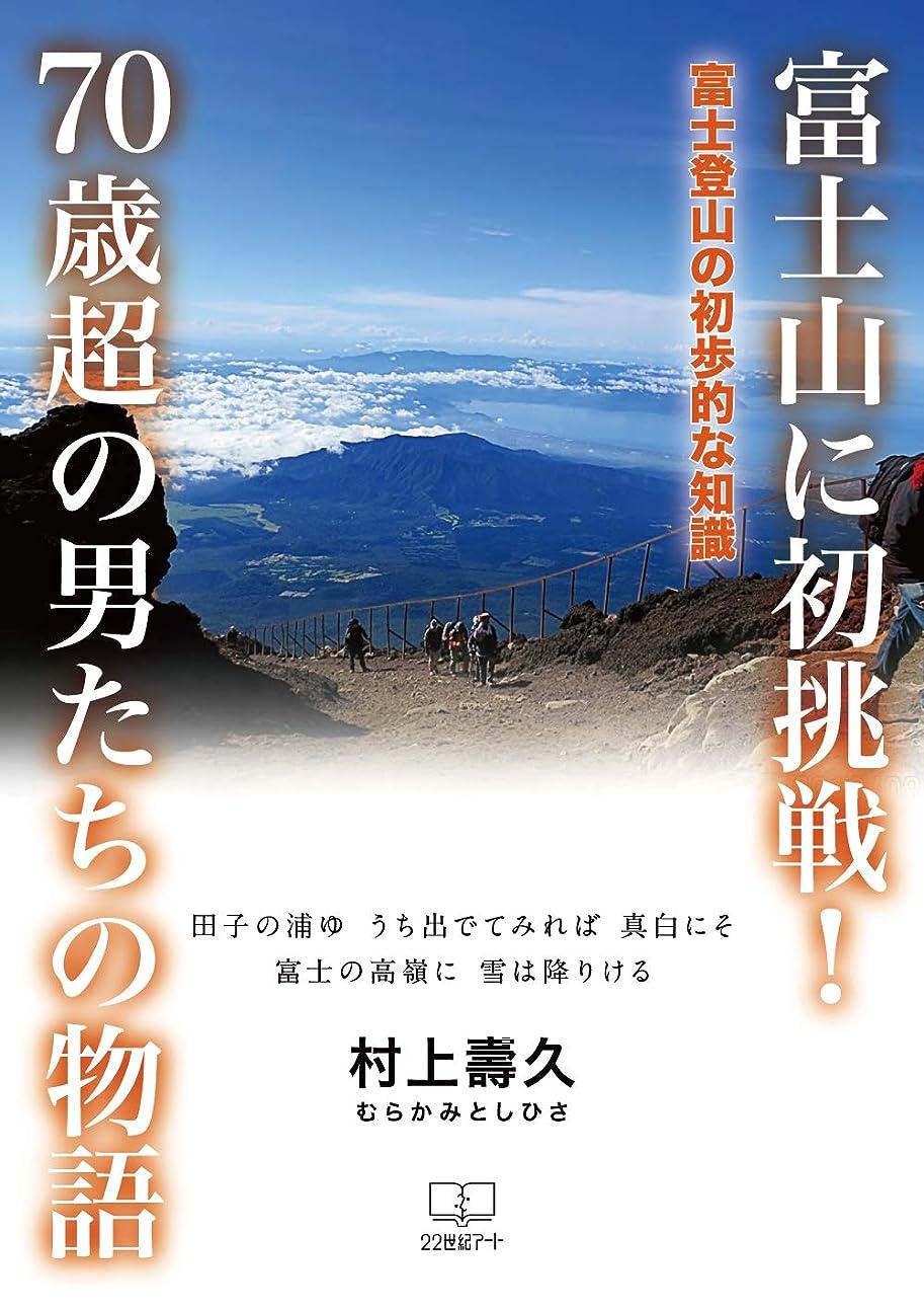 落胆させる合わせてローブ富士山に初挑戦!: 70歳超の男たちの物語:富士登山の初歩的な知識 (22世紀アート)