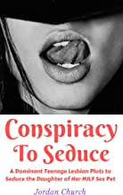 Conspiracy to Seduce: A Dominant Teenage Lesbian Plots to Seduce the Daughter of Her MILF Sex Pet (Lesbian Seduction Conspiracy Book 1)
