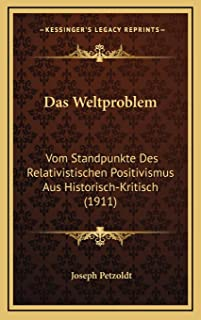Das Weltproblem: Vom Standpunkte Des Relativistischen Positivismus Aus Historisch-Kritisch (1911)