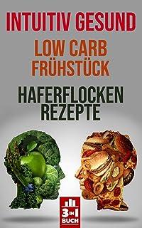 Intuitiv gesund   Low Carb Frühstück   Haferflocken Rezepte: Einwandfreie Gesundheit von innen heraus unterstützt durch diese leckeren Rezepte