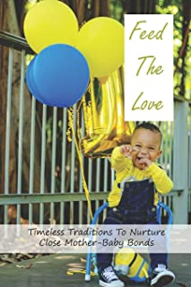 Feed The Love: Timeless Traditions To Nurture Close Mother-Baby Bonds: Tips For Healthy Children And Families