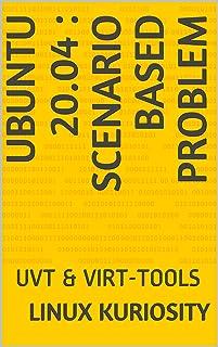 UBUNTU 20.04 : SCENARIO BASED PROBLEM: UVT & VIRT-TOOLS (English Edition)