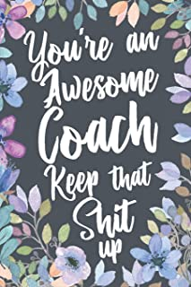 You're An Awesome Coach Keep That Shit Up: Funny Joke Appreciation Gift Idea for Coaches. Sarcastic Thank You Gag Notebook Journal & Sketch Diary Present.