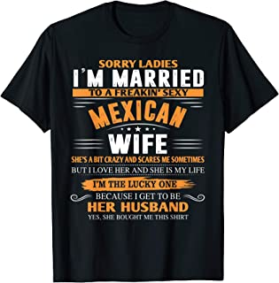 Mens Sorry Ladies, I'm Married a sexy MEXICAN Wife funny T-shirt