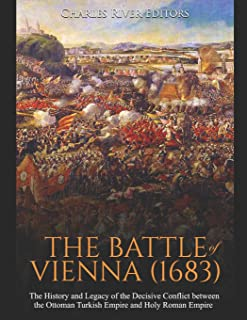 The Battle of Vienna (1683): The History and Legacy of the Decisive Conflict between the Ottoman Turkish Empire and Holy R...