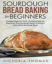 Sourdough Bread Baking for Beginners: Complete Beginner's Guide. No Baking Tools. No Experience. From Sourdough Starter to...