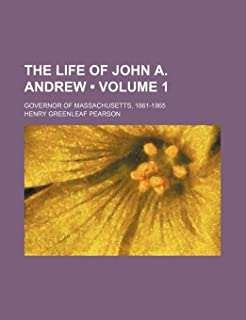 The Life of John A. Andrew (Volume 1); Governor of Massachusetts, 1861-1865
