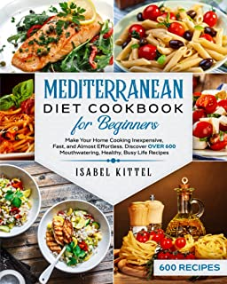 Mediterranean Diet Cookbook For Beginners: Make Your Home Cooking Inexpensive, Fast, and Almost Effortless. Discover Over ...