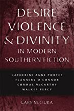 Desire, Violence, and Divinity in Modern Southern Fiction: Katherine Anne Porter, Flannery O'Connor, Cormac McCarthy, Walker Percy (Southern Literary Studies)