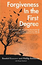 Forgiveness in the First Degree: The True Story of a Son Whose Father Was Murdered, The Man Who Pulled the Trigger, And th...