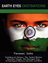 Varanasi, India: Including Its History, the Sankat Mochan Hanuman Temple, the Ramnagar Fort, Archaeological Museum Sarnat...