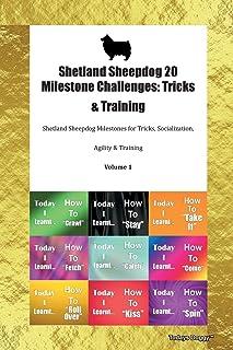 Shetland Sheepdog 20 Milestone Challenges: Tricks & Training Shetland Sheepdog Milestones for Tricks, Socialization, Agility & Training Volume 1