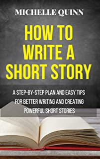 How to Write a Short Story: A Step-By-Step Plan and Easy Tips for Better Writing and Creating Powerful Short Stories