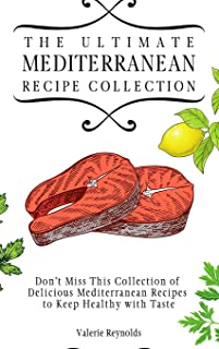 The Ultimate Mediterranean Recipe Collection: Don't Miss This Collection of Delicious Mediterranean Recipes to Keep Health...