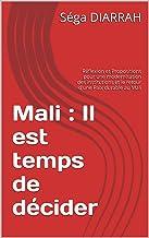 Mali : Il est temps de décider: Réflexion et Propositions pour une modernisation des institutions et le retour d'une Paix durable au Mali (French Edition)