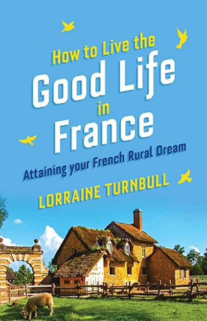 How to Live the Good Life in France: Attaining Your French Rural Dream