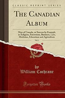 The Canadian Album, Vol. 1: Men of Canada, or Success by Example in Religion, Patriotism, Business, Law, Medicine, Educati...