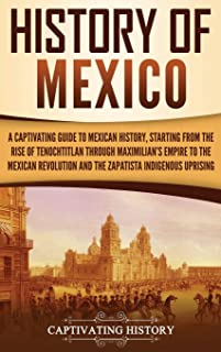 History of Mexico: A Captivating Guide to Mexican History, Starting from the Rise of Tenochtitlan through Maximilian's Emp...