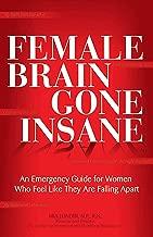 Female Brain Gone Insane: An Emergency Guide For Women Who Feel Like They Are Falling Apart