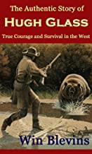 The Authentic Story of Hugh Glass: True Courage and Survival in the West (Mountain Man Classics Book 1)