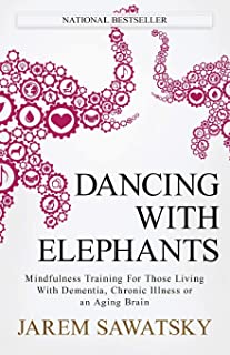Dancing with Elephants: Mindfulness Training For Those Living With Dementia, Chronic Illness or an Aging Br...