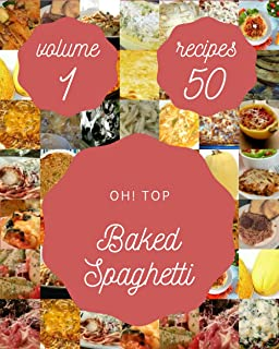 Oh! Top 50 Baked Spaghetti Recipes Volume 1: Explore Baked Spaghetti Cookbook NOW!