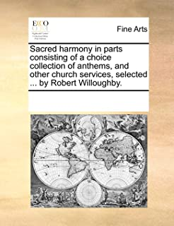 Sacred Harmony in Parts Consisting of a Choice Collection of Anthems, and Other Church Services, Selected ... by Robert Wi...