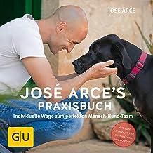 José Arce's Praxisbuch: Individuelle Wege zum perfekten Mensch-Hund-Team. Vertrauen schaffen, richtig kommunizieren und er...