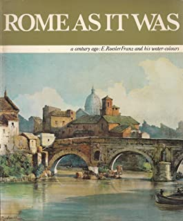 Rome As It Was: The Eternal City a Century Ago in the Water-Colours by Ettore Roesler Franz