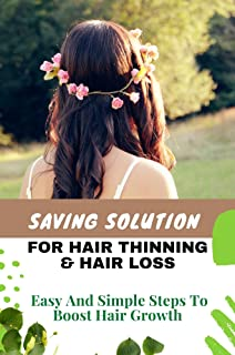Saving Solution For Hair Thinning & Hair Loss: Easy And Simple Steps To Boost Hair Growth: Fast Hair Growth Secrets Home R...